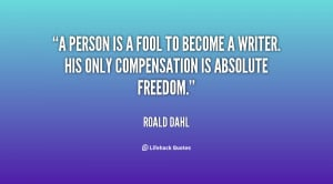 person is a fool to become a writer. His only compensation is ...