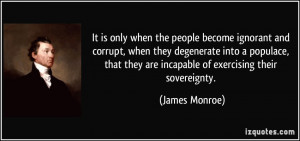 It is only when the people become ignorant and corrupt, when they ...