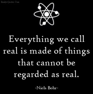 ... we call real is made of things that cannot be regarded as real