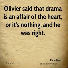 Pam Gems - Olivier said that drama is an affair of the heart, or it's ...