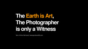 ... is Art, The Photographer is only a Witness – Yann Arthus-Bertrand