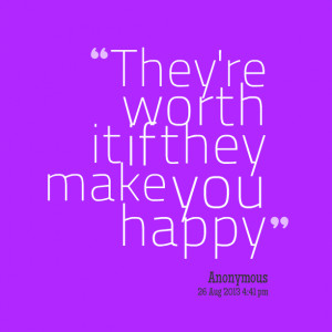 Quotes Picture: they're worth it if they make you happy