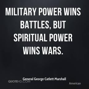 ... Marshall - Military power wins battles, but spiritual power wins wars