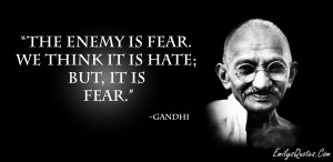 The Enemy Is Fear We Think It Is Hate But It is Fear - Gandhi