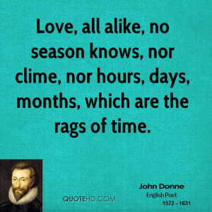 Love, all alike, no season knows, nor clime, nor hours, days, months ...