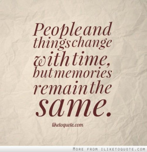People and things change with time, but memories remain the same. -...