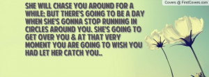 ... you. She's going to get over you & at that very moment you are going