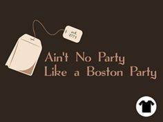 Ain't No Party Like A Boston Party (cuz a Boston Party's got tea) More
