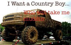want a country boy to take me mudding because its fun and I get a ...