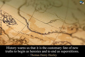 History warns us that it is the customary fate of new truths to begin ...