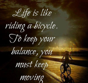 life is like a bicycle to keep you balance, you must keep moving. # ...
