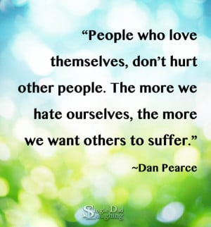 People who love themselves, don't hurt other people. The more we ...