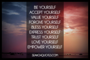 Be yourself, accept yourself, value yourself, forgive yourself, bless ...