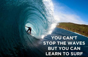 You Can't Stop The Waves But You Can Learn To Surf Quote