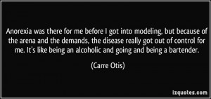... like being an alcoholic and going and being a bartender. - Carre Otis