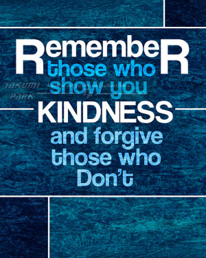 Remember Those Who Show You Kindness And Forgive Those Who Dont