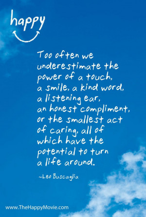 Too often we underestimate the power of a touch, a smile, a kind word.