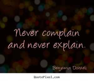 ... quotes - Never complain and never explain. - Motivational quotes
