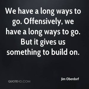 We have a long ways to go. Offensively, we have a long ways to go. But ...