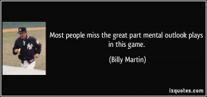 ... miss the great part mental outlook plays in this game. - Billy Martin