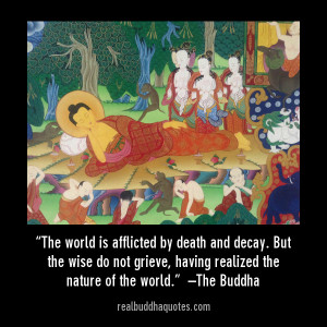 The world is afflicted by death and decay. But the wise do not grieve ...