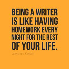 Being a writer is like having homework every night for the rest of our ...