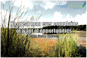 No great man ever complains of want of opportunities.