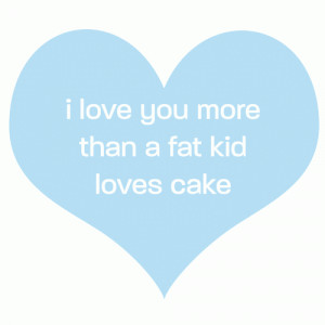 love you more than a fat kid loves cake. – Funny Quote