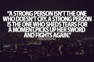 STRONG PERSON ISN'T THE ONE WHO DOESN'T CRY. A STRONG PERSON IS THE ...