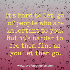 It is hard to let go of people who are important to you. But it's ...