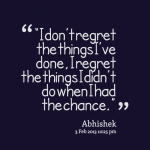 """Quotes Picture: """"i don't regret the things i've done, i regret ..."""
