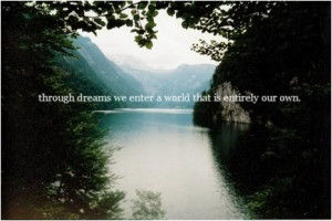 Through dreams we enter a world that is entirely our own.
