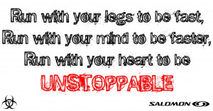 ... with your mind to be faster. Run with your heart to be UNSTOPPABLE