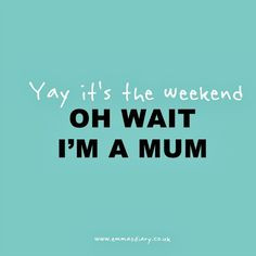 ... it s the weekend a mum quote more mums quotes it s the weekend quotes