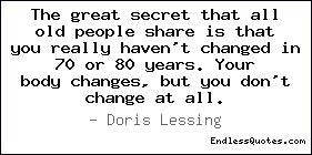 The great secret that all old people share is that you really haven't ...