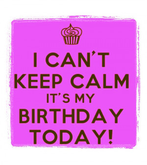can't keep calm, It's my birthday today!