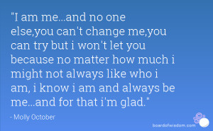 am me...and no one else,you can't change me,you can try but i won't ...