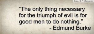 "... the triumph of evil is for good men to do nothing."" - Edmund Burke"