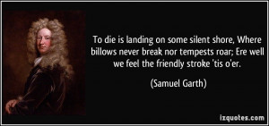 To die is landing on some silent shore, Where billows never break nor ...