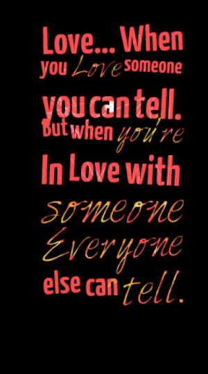 you Love someone you can tell. But when you're In Love with someone ...