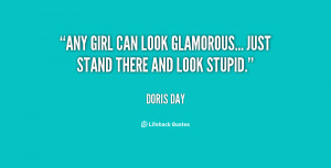 """Any girl can look glamorous... just stand there and look stupid."""""""