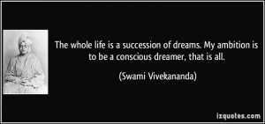 The whole life is a succession of dreams. My ambition is to be a ...