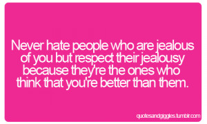Never hate people who are jealous of you but respect their jealousy ...