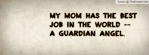 mom has the best job in the world -- a guardian angel. Facebook Quote ...