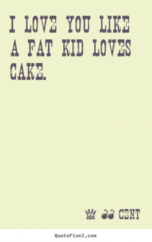 Design picture quote about love - I love you like a fat kid loves cake ...