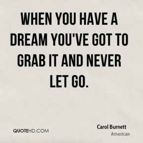 Carol Burnett - When you have a dream you've got to grab it and never ...