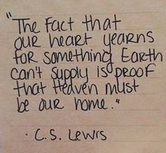 The fact that our heart yearns for something Earth can't supply is ...
