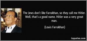 ... , that's a good name. Hitler was a very great man. - Louis Farrakhan