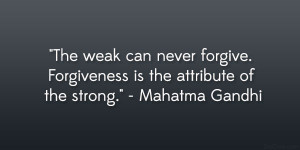 ... forgive forgiveness is the attribute of the strong mahatma gandhi