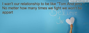 wan't our relationship to be like ''Tom And jerry '' , No metter how ...